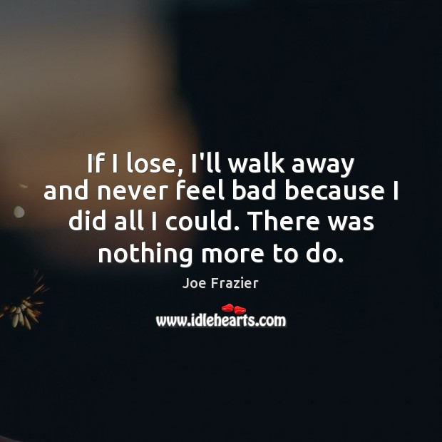 If I lose, I'll walk away and never feel bad because I Joe Frazier Picture Quote