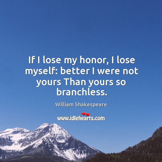 If I lose my honor, I lose myself: better I were not yours Than yours so branchless. Image