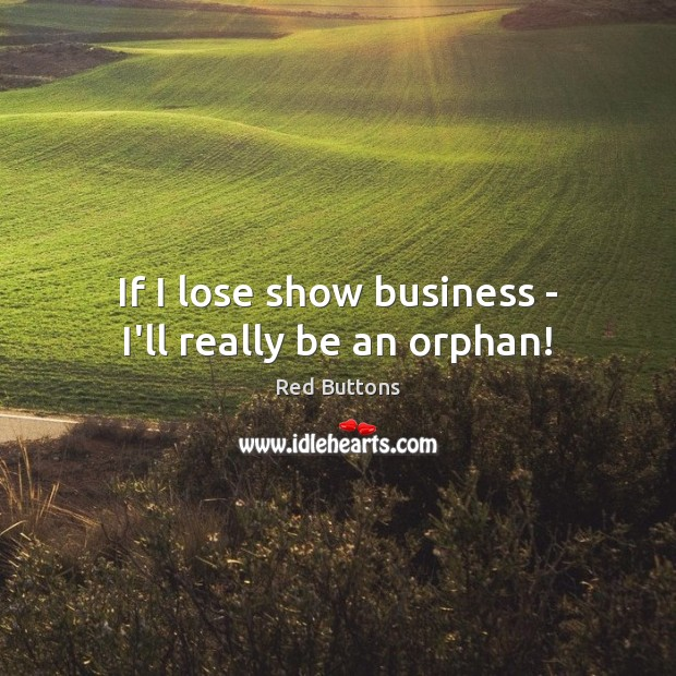 If I lose show business – I'll really be an orphan! Red Buttons Picture Quote