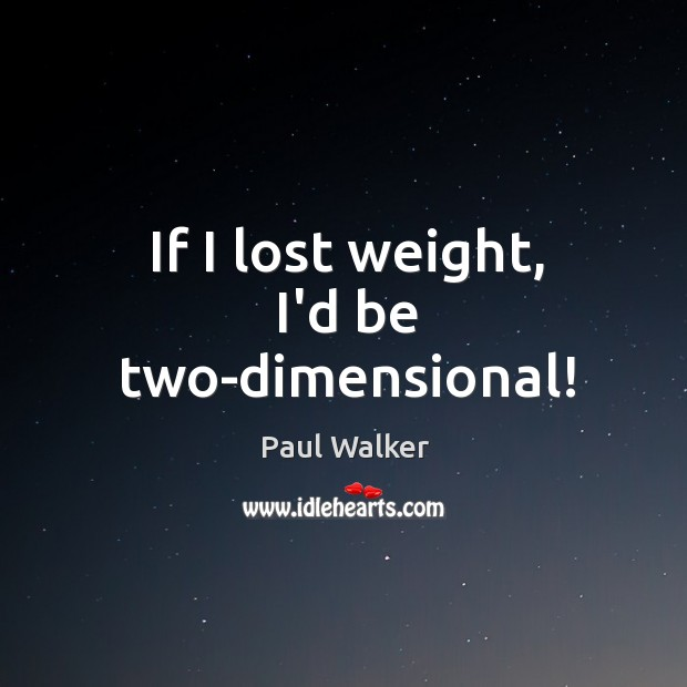 If I lost weight, I'd be two-dimensional! Paul Walker Picture Quote