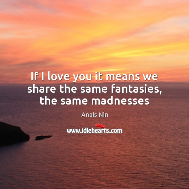 If I love you it means we share the same fantasies, the same madnesses Image