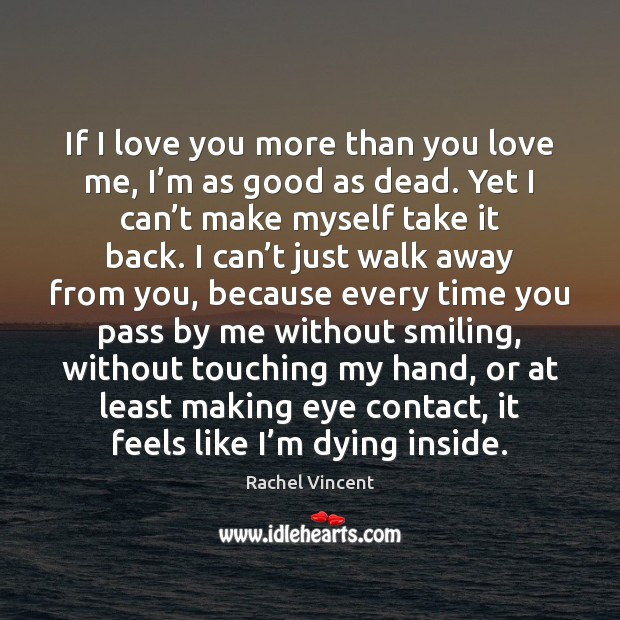 If I love you more than you love me, I'm as Rachel Vincent Picture Quote