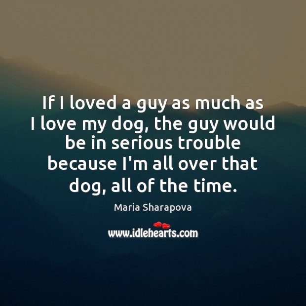If I loved a guy as much as I love my dog, Maria Sharapova Picture Quote