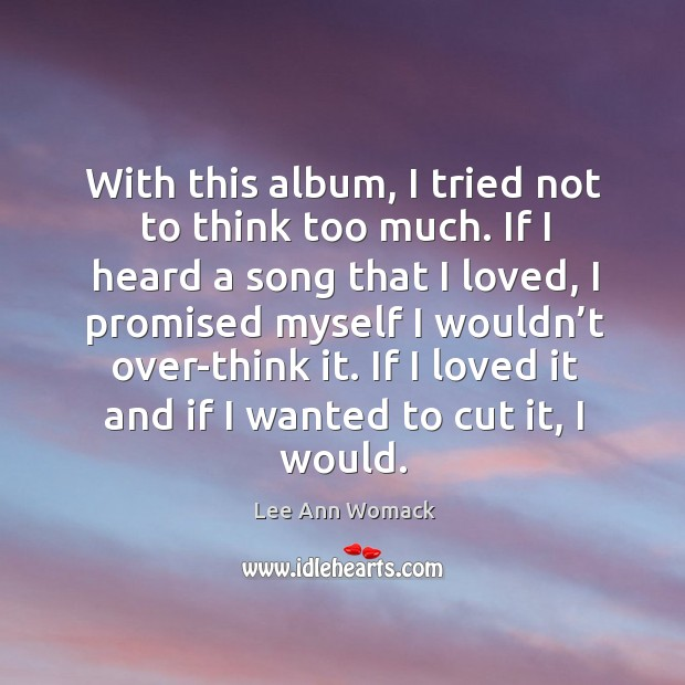 If I loved it and if I wanted to cut it, I would. Lee Ann Womack Picture Quote