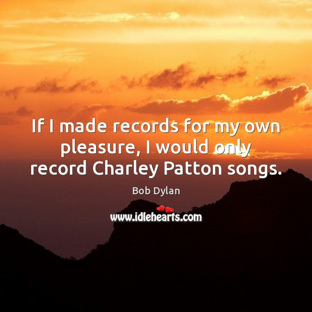 If I made records for my own pleasure, I would only record Charley Patton songs. Image