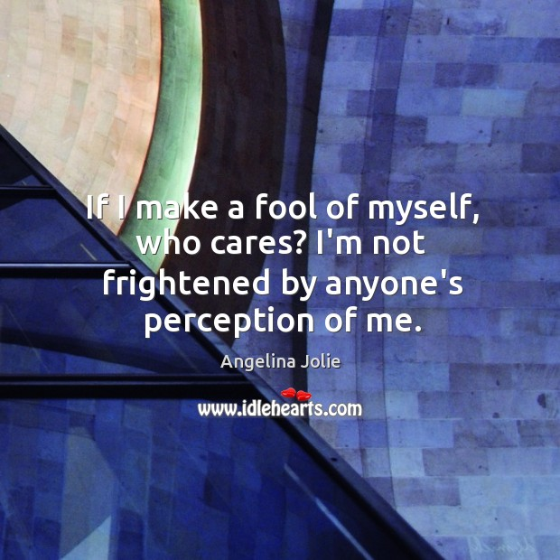 If I make a fool of myself, who cares? I'm not frightened by anyone's perception of me. Image