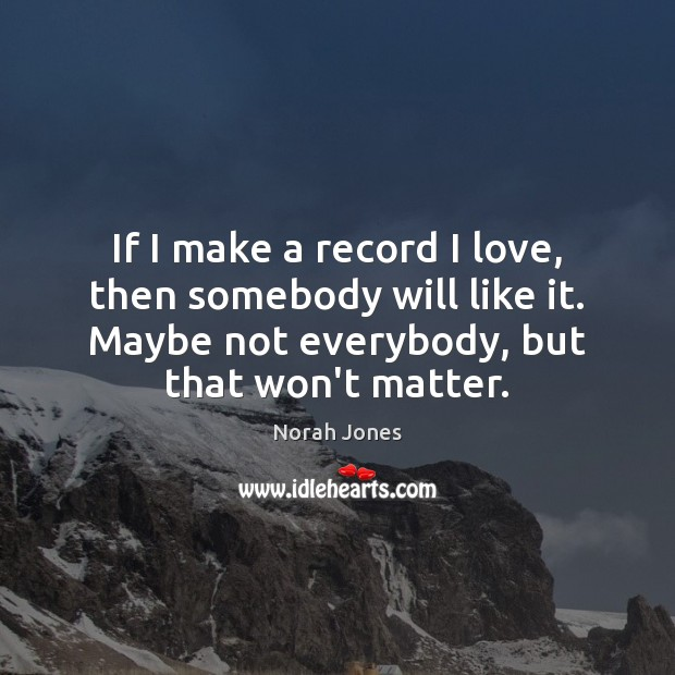 If I make a record I love, then somebody will like it. Norah Jones Picture Quote
