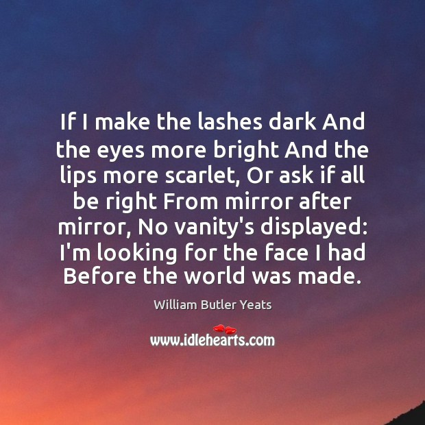 If I make the lashes dark And the eyes more bright And William Butler Yeats Picture Quote