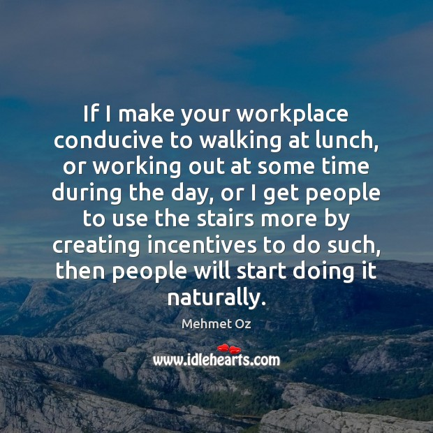 If I make your workplace conducive to walking at lunch, or working Image