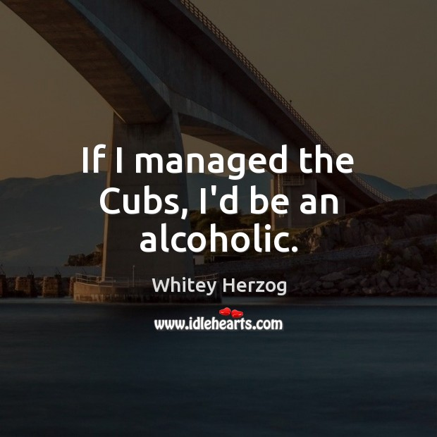 Image, If I managed the Cubs, I'd be an alcoholic.