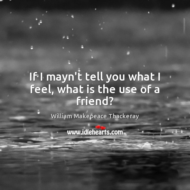 If I mayn't tell you what I feel, what is the use of a friend? William Makepeace Thackeray Picture Quote