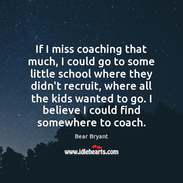 Image, If I miss coaching that much, I could go to some little