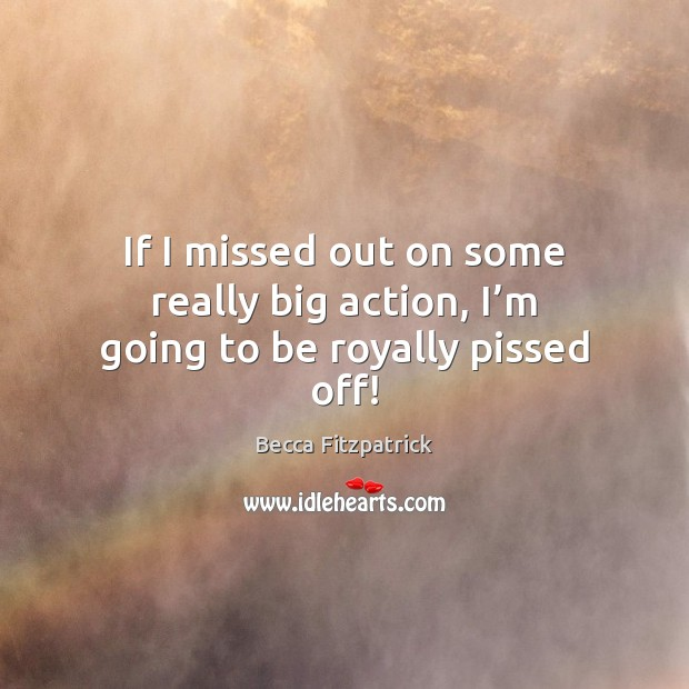 If I missed out on some really big action, I'm going to be royally pissed off! Image