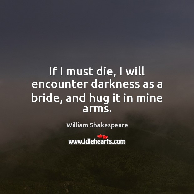 If I must die, I will encounter darkness as a bride, and hug it in mine arms. Image