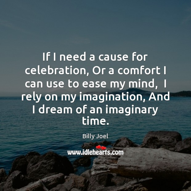 If I need a cause for celebration, Or a comfort I can Billy Joel Picture Quote