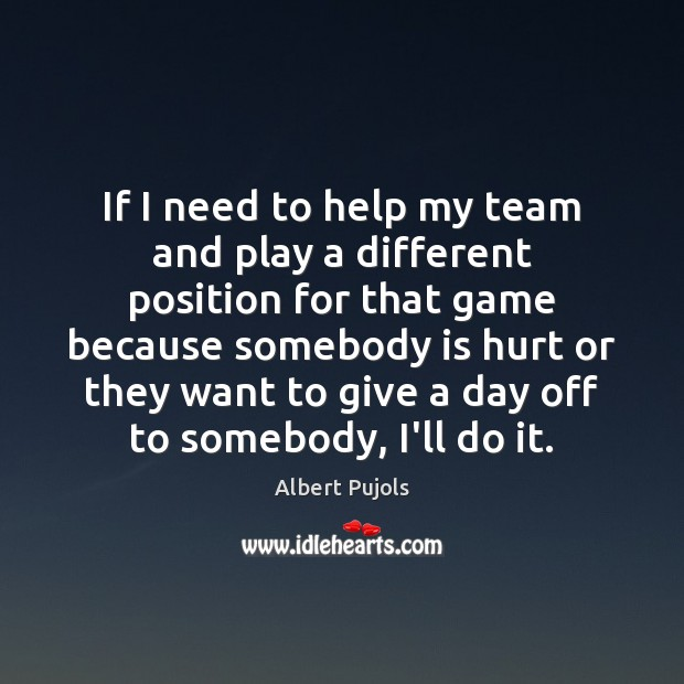 If I need to help my team and play a different position Albert Pujols Picture Quote