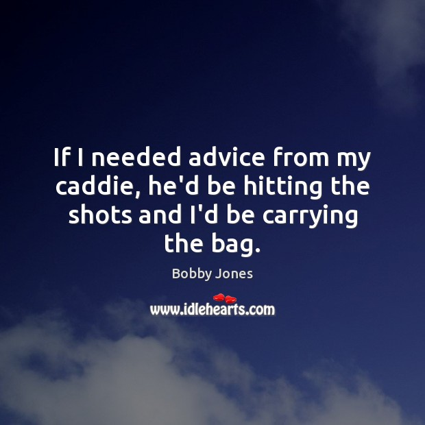 Image, If I needed advice from my caddie, he'd be hitting the shots and I'd be carrying the bag.