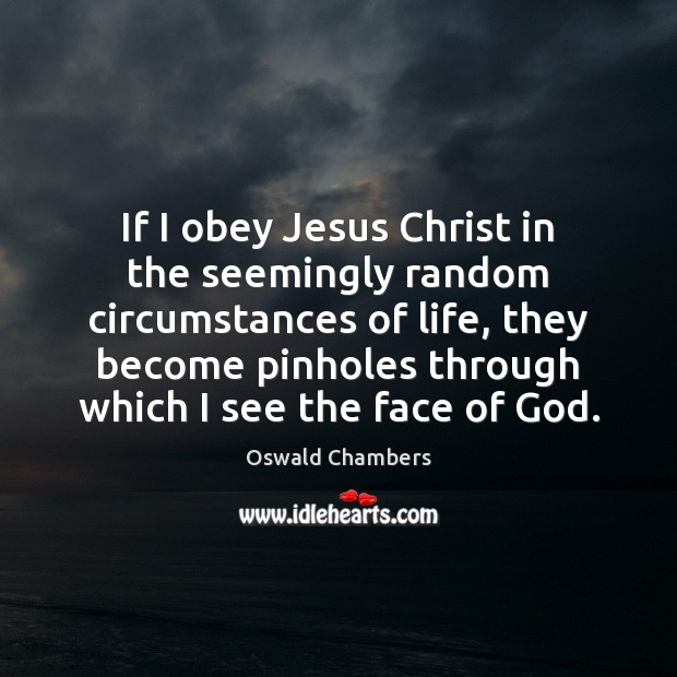 If I obey Jesus Christ in the seemingly random circumstances of life, Oswald Chambers Picture Quote