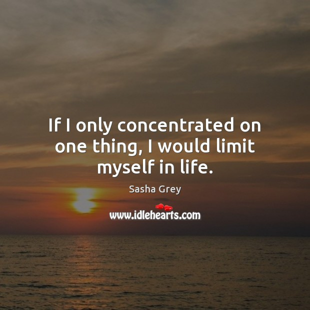 If I only concentrated on one thing, I would limit myself in life. Image
