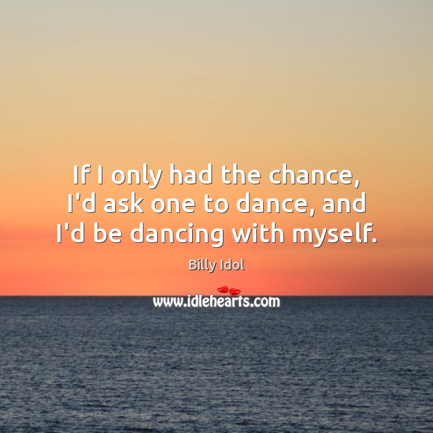 Image, If I only had the chance, I'd ask one to dance, and I'd be dancing with myself.