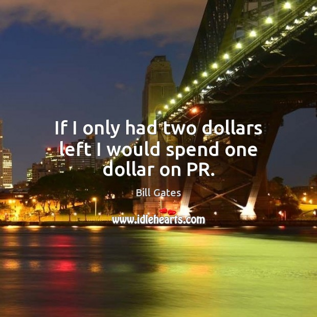 If I only had two dollars left I would spend one dollar on PR. Image