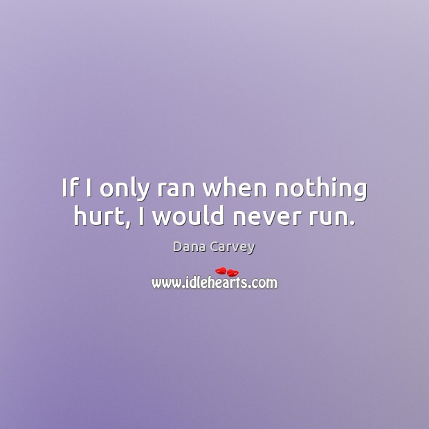 If I only ran when nothing hurt, I would never run. Image