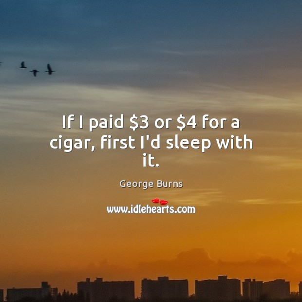 Image about If I paid $3 or $4 for a cigar, first I'd sleep with it.
