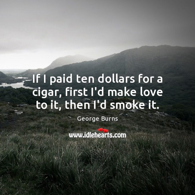 If I paid ten dollars for a cigar, first I'd make love to it, then I'd smoke it. George Burns Picture Quote