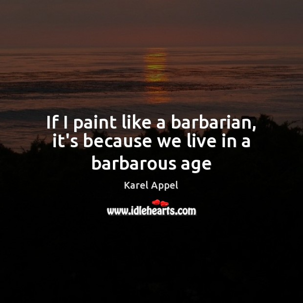 Image, If I paint like a barbarian, it's because we live in a barbarous age