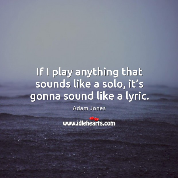 Image, If I play anything that sounds like a solo, it's gonna sound like a lyric.