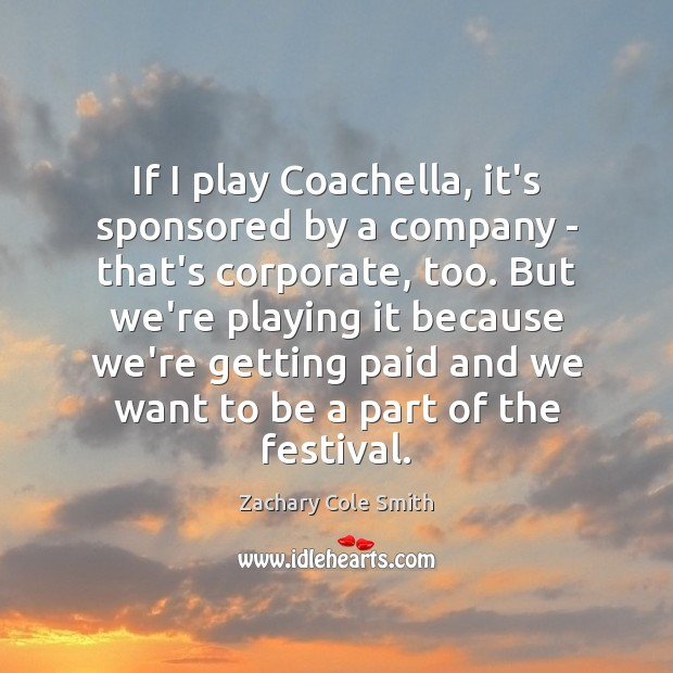 If I play Coachella, it's sponsored by a company – that's corporate, Zachary Cole Smith Picture Quote