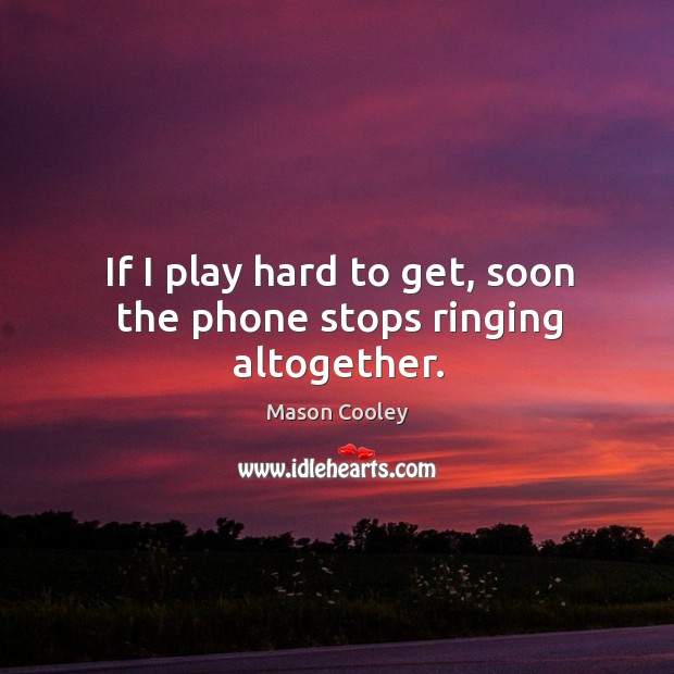 If I play hard to get, soon the phone stops ringing altogether. Image