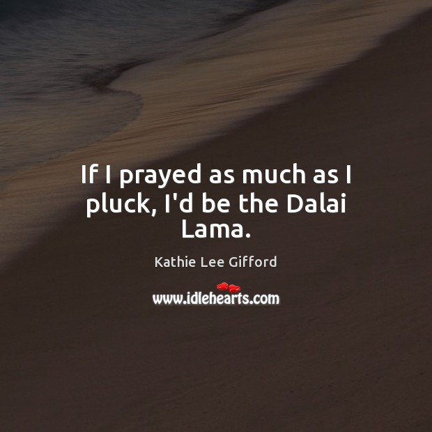 If I prayed as much as I pluck, I'd be the Dalai Lama. Kathie Lee Gifford Picture Quote