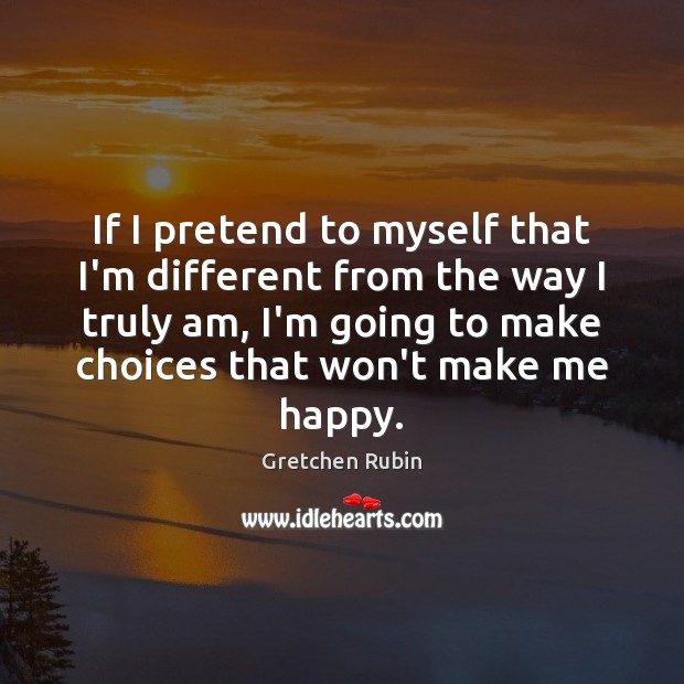 If I pretend to myself that I'm different from the way I Gretchen Rubin Picture Quote