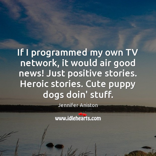 If I programmed my own TV network, it would air good news! Jennifer Aniston Picture Quote