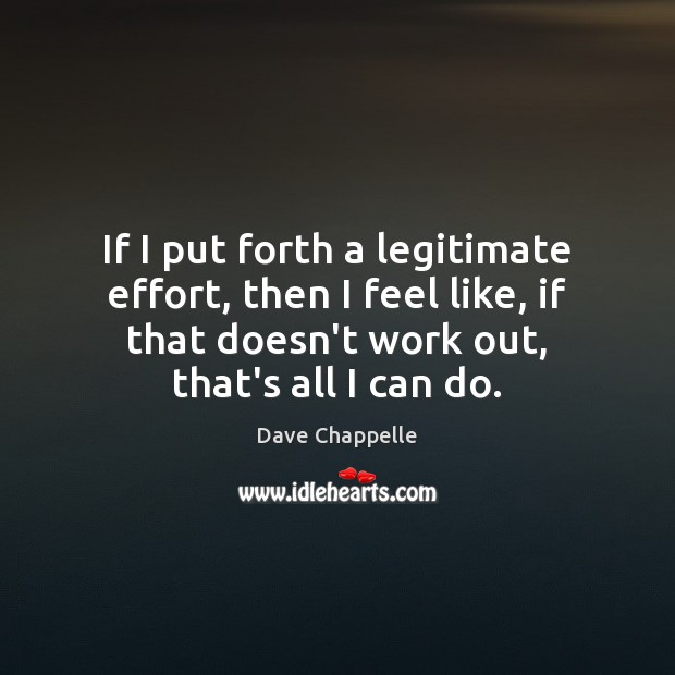 If I put forth a legitimate effort, then I feel like, if Dave Chappelle Picture Quote