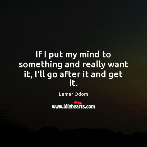 If I put my mind to something and really want it, I'll go after it and get it. Image