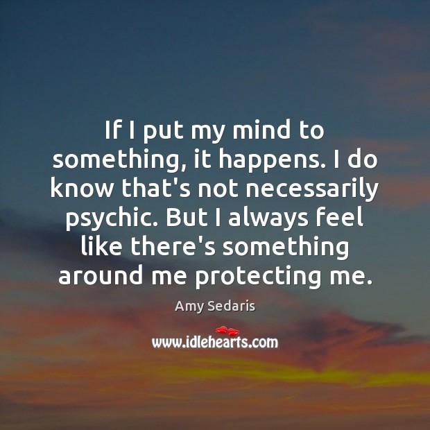 If I put my mind to something, it happens. I do know Image