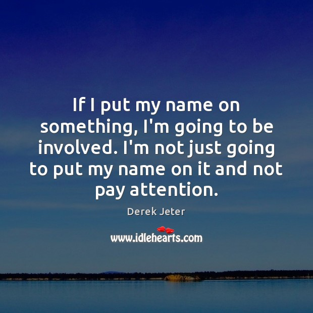 If I put my name on something, I'm going to be involved. Derek Jeter Picture Quote