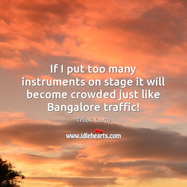 Image, If I put too many instruments on stage it will become crowded just like Bangalore traffic!
