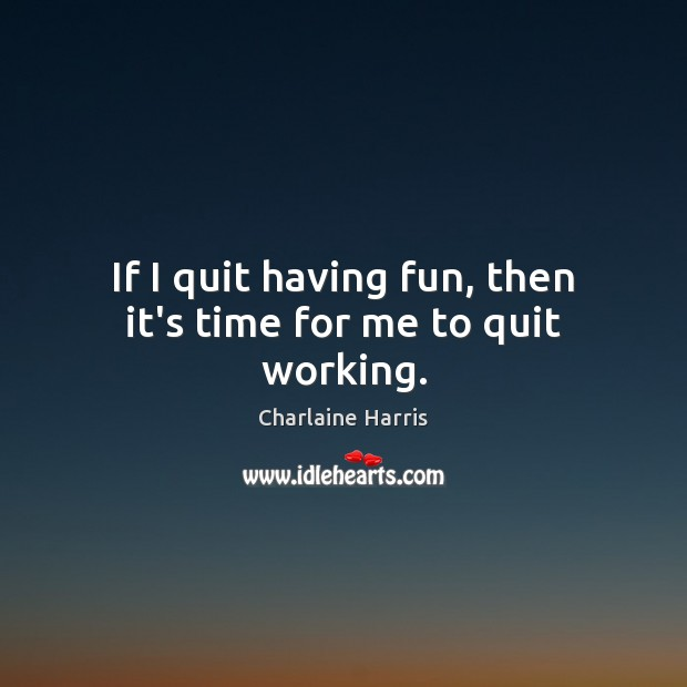 If I quit having fun, then it's time for me to quit working. Charlaine Harris Picture Quote