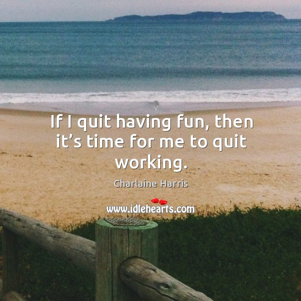 If I quit having fun, then it's time for me to quit working. Image