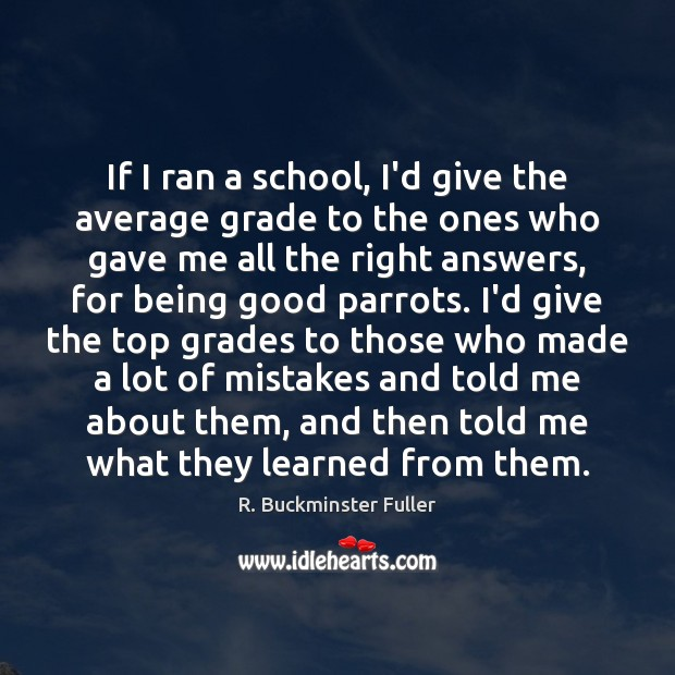 If I ran a school, I'd give the average grade to the R. Buckminster Fuller Picture Quote