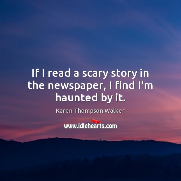 If I read a scary story in the newspaper, I find I'm haunted by it. Image