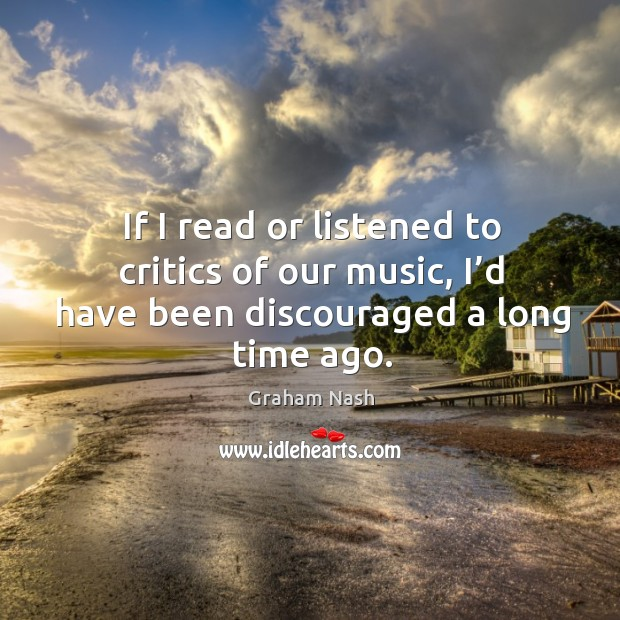 If I read or listened to critics of our music, I'd have been discouraged a long time ago. Image