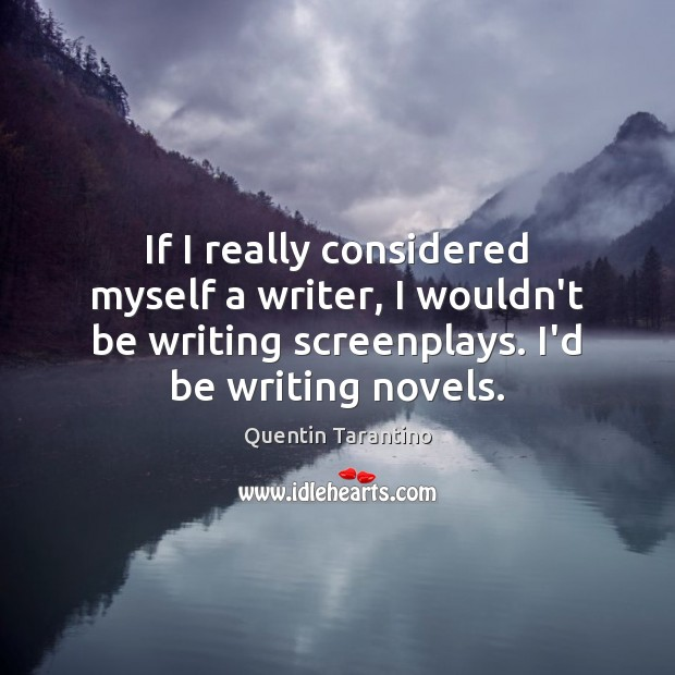 If I really considered myself a writer, I wouldn't be writing screenplays. Quentin Tarantino Picture Quote