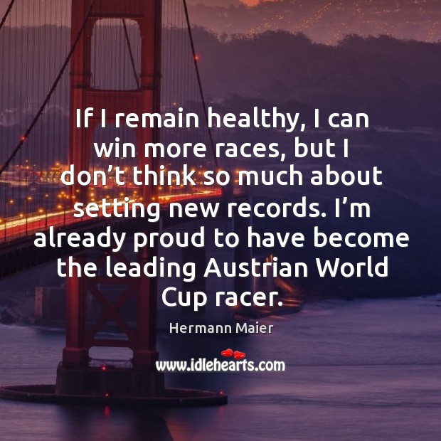 If I remain healthy, I can win more races, but I don't think so much about setting new records. Image