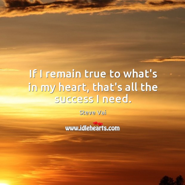 If I remain true to what's in my heart, that's all the success I need. Image