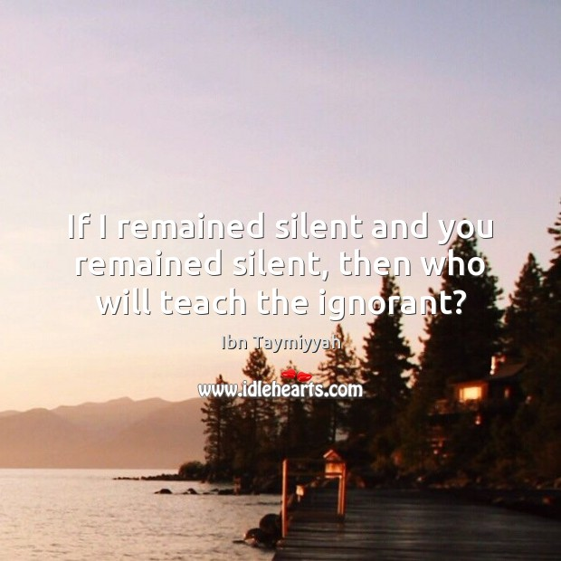 If I remained silent and you remained silent, then who will teach the ignorant? Silent Quotes Image