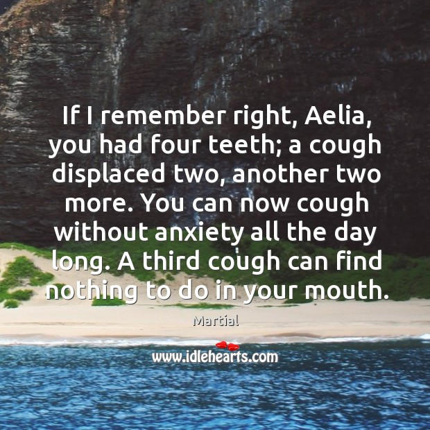 If I remember right, Aelia, you had four teeth; a cough displaced Image